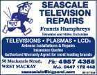 SeaScale TeleviSion RepaiRS Francis Humphreys Television and Video Technician Televisions * Plasmas * lCDs Antenna Installations & Repairs Insurance Quotes Authorised Warranty Agent for most leading brands 56 Mackenzie Street, WeSt Mackay Ph: 4957 4356 Mob: 0447 172 448 seascaletv@bigpond.com 6518113ab