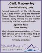 LOWE, Marjory Joy Sawtell's Fishing Lady Passed peacefully on the 5th January 2018. Loved wife of Doug, and mother of Shane, Sharon, Sheena, Shaun, and their families. Sadly missed by the Sawtell community and her sporting friends. Aged 88 Years Gone Fishing. Marj's funeral service was held on ...