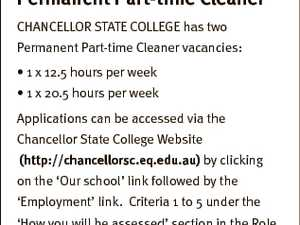 Department of Education and Training Permanent Part-time Cleaner CHANCELLOR STATE COLLEGE has two Permanent Part-time Cleaner vacancies: * 1 x 12.5 hours per week * 1 x 20.5 hours per week Applications can be accessed via the Chancellor State College Website (http://chancellorsc.eq.edu.au) by clicking on the ...