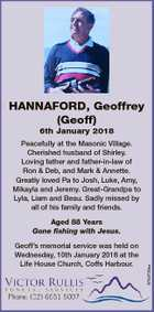 HANNAFORD, Geoffrey (Geoff) 6th January 2018 Peacefully at the Masonic Village. Cherished husband of Shirley. Loving father and father-in-law of Ron & Deb, and Mark & Annette. Greatly loved Pa to Josh, Luke, Amy, Mikayla and Jeremy. Great-Grandpa to Lyla, Liam and Beau. Sadly missed by all of his family and friends ...
