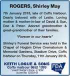 """ROGERS, Shirley May 7th January 2018, late of Coffs Harbour. Dearly beloved wife of Leslie. Loving mother & mother-in-law of David & Sue, Dee & Peter. Adored grandmother & great-grandmother of their families. """"Forever in our hearts"""" Shirley's Funeral Service was held in the Chapel of Hogbin Drive Crematorium & Memorial Gardens, Stadium Drive ..."""