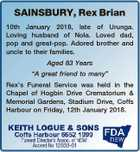 """SAINSBURY, Rex Brian 10th January 2018, late of Urunga. Loving husband of Nola. Loved dad, pop and great-pop. Adored brother and uncle to their families. Aged 83 Years """"A great friend to many"""" Rex's Funeral Service was held in the Chapel of Hogbin Drive Crematorium & Memorial Gardens, Stadium Drive ..."""