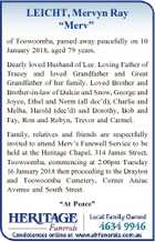 "LEICHT, Mervyn Ray ""Merv"" of Toowoomba, passed away peacefully on 10 January 2018, aged 79 years. Dearly loved Husband of Lee. Loving Father of Tracey and loved Grandfather and Great Grandfather of her family. Loved Brother and Brother-in-law of Dulcie and Snow, George and Joyce, Ethel and Norm (all dec ..."