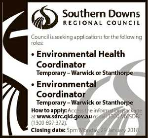 Council is seeking applications for the following roles: * Environmental Health Coordinator Temporary - Warwick or Stanthorpe * Environmental Coordinator Temporary - Warwick or Stanthorpe How to apply: Access the information package at www.sdrc.qld.gov.au or call 1300 MY SDRC (1300 697 372). Closing date: 5pm Monday, 29 January 2018.