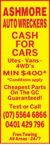 ASHMORE AUTO WRECKERS CASH FOR CARS    Utes - Vans - 4WD's MIN $400* *Conditions apply  Cheapest Parts On The GC Guaranteed!  Text or Call  Free Towing All Areas - 24/7