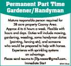 Permanent Part Time Gardener/Handyman Mature responsible person required for 38 acre property Cooroy Area. Approx 4 to 6 hours a week. Flexible with hours and days. Duties will include mowing, gardening, weeding, some handyman duties (painting, fencing etc), and someone who would be prepared to help with horses. Experience ...