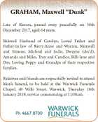 "GRAHAM, Maxwell ""Dunk"" Late of Karara, passed away peacefully on 30th December 2017, aged 64 years. Beloved Husband of Carolyn. Loved Father and Father-in-law of Kerri-Anne and Warren, Maxwell and Simone, Micheal and Jodie, Dwayne (dec'd), Amanda and Miles, Troy and Candice, Billi-Jene and Des. Loving Poppy and Grandpa ..."