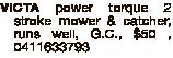 VICTA power torque 2 stroke mower & catcher, runs well, G.C., $50 , 0411633793