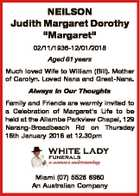 """NEILSON Judith Margaret Dorothy """"Margaret"""" 02/11/1936-12/01/2018 Aged 81 years Much loved Wife to William (Bill). Mother of Carolyn. Loved Nana and Great-Nana. Always In Our Thoughts Family and Friends are warmly invited to a Celebration of Margaret's Life to be held at the Allambe Parkview ..."""