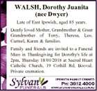 WALSH, Dorothy Juanita (nee Dwyer) Late of East Ipswich, aged 85 years. Dearly loved Mother, Grandmother & Great Grandmother of Terry, Theresa, Leo, Carmel, Karen & families. Family and friends are invited to a Funeral Mass in Thanksgiving for Dorothy's life at 2pm, Thursday 18/01/2018 at Sacred Heart Catholic ...