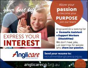 passion to become your PURPOSE - join our team! EXPRESS YOUR INTEREST AnglicareCQ is looking for n Domestic Assistant n Support Workers (Disabilities) We don't have jobs, just openings for people who share our passion. Send your resume to: recruitment@anglicarecq.org.au anglicarecq.org.au 6745305aa Allow your
