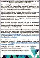 Notice of amendment of the Plan of Management for the Richmond River Foreshore Reserve Richmond Valley Council recently undertook a review of the Richmond River Foreshore Plan of Management recognising its association with the Woodburn Riverside Precinct Masterplan, adopted by Council in June 2017 following extensive community consultation. Council is ...