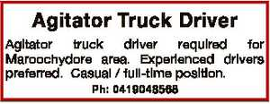 Agitator Truck Driver Agitator truck driver required for Maroochydore area. Experienced drivers preferred. Casual / full-time position. Ph: 0419048568