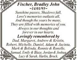Fischer, Bradley John 14/01/95 Sunshine passes, Shadows fall, Love's memories outlasts all, And...