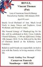 BOYLE, Vincent Thomas (Pat) Late of Anemone Street Killarney Passed away Sunday 14th January 2018 Aged 89 years Dearly loved Husband of Ann. Much loved Uncle to many Nieces and Nephews. Great Workmate and Friend to many. The Funeral Liturgy of Thanksgiving for his life, will be celebrated in Holy ...