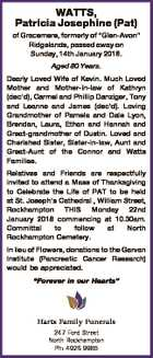"WATTS, Patricia Josephine (Pat) of Gracemere, formerly of ""Glen-Avon"" Ridgelands, passed away on Sunday, 14th January 2018. Aged 80 Years. Dearly Loved Wife of Kevin. Much Loved Mother and Mother-in-law of Kathryn (dec'd), Carmel and Phillip Danziger, Tony and Leanne and James (dec'd). Loving Grandmother of Pamela and ..."