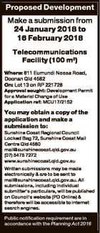 Proposed Development Make a submission from 24 January 2018 to 16 February 2018 Telecommunications Facility (100 m2) Where: 811 Eumundi Noosa Road, Doonan Qld 4562 On: Lot 13 on RP 221726 Approval sought: Development Permit for a Material Change of Use Application ref: MCU17/2152 You may obtain a copy ...