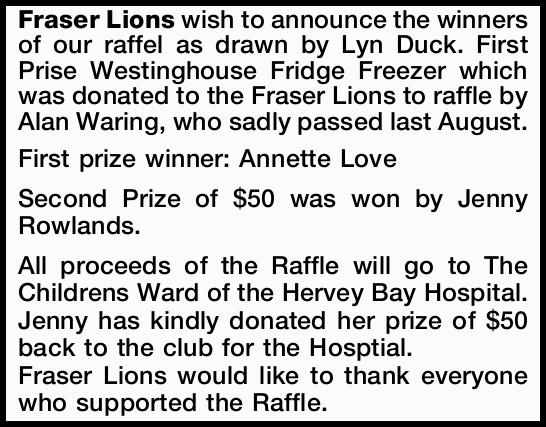 wish to announce the winners of our raffle as drawn by Lyn Duck. First Prise Westinghouse Fridge...