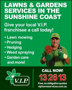 LAWNS & GARDENS SERVICES IN THE SUNSHINE COAST Give your local V.I.P. franchisee a call today! *...