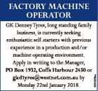 GK Denney Tyres, long standing family business, is currently seeking enthusiastic self-starters with previous experience in a production and/or machine operating environment. Apply in writing to the Manager, PO Box 1932, Coffs Harbour 2450 or gkdtyres@westnet.com.au by Monday 22nd January 2018. 6744376aa FaCtOry MaCHine OPeratOr