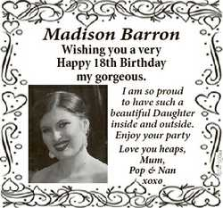Madison Barron Wishing you a very Happy 18th Birthday my gorgeous. Love you heaps, Mum, Pop & Na...