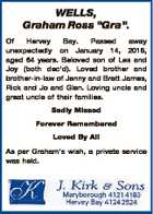 "WELLS, Graham Ross ""Gra"". Of Hervey Bay. Passed away unexpectedly on January 14, 2018, aged 64 years. Beloved son of Les and Joy (both dec'd). Loved brother and brother-in-law of Jenny and Brett James, Rick and Jo and Glen. Loving uncle and great uncle of their families. Sadly Missed ..."