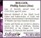 BOLGER, Phillip James (Jim) Late of Ipswich, passed 15/01/2018, aged 82 years. away on Beloved Husband of Jan. Much loved Father and Father-in-law of Todd, and Delia & Adam Eastland. Cherished Gampie of Maddie and Step Grandson Dylan. Family and friends are invited to attend a service for Jim ...