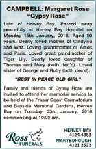 "CAMPBELL: Margaret Rose ""Gypsy Rose"" Late of Hervey Bay. Passed away peacefully at Hervey Bay Hospital on Monday 15th January, 2018. Aged 80 years. Dearly loved mother of Cindylou and Waz. Loving grandmother of Amos and Paris. Loved great grandmother of Tiger Lily. Dearly loved daughter of Thomas and Mary ..."
