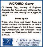 PICKARD, Garry Of Hervey Bay; formerly of Brighton, Adelaide, SA. Passed away at Hervey Bay Hospital on 17th January 2018, aged 66 years. Loved by All Those who knew and loved Garry are invited to attend his Service to be held in the Orana Chapel of J Kirk & Sons' Hervey ...