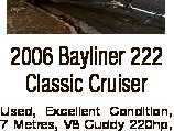 2006 Bayliner 222 Classic Cruiser Used, Excellent Condition, 7 Metres, V8 Cuddy 220hp, 169 Hours, Seats 9 people, Toilet, Electric drum type with style ainless anchor, Marine GME CB Radio, Lowerance fish finder GPS, Comes with Trailer, Just been serviced, Boat cover, HIN US-USDA44CPK506, Lethbridge Park $17,000, Extra photos ...