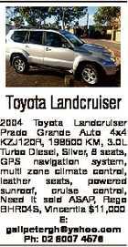Toyota Landcruiser 2004 Toyota Landcruiser Prado Grande Auto 4x4 KZJ120R, 198500 KM, 3.0L Turbo Diesel, Silver, 8 seats, GPS navigation system, multi zone climate control, leather seats, powered sunroof, cruise control, Need it sold ASAP, Rego BHR04S, Vincentia $11,000 E: gailpetergh@yahoo.com Ph: 02 8007 4576