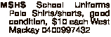 MSHS School Uniforms Polo Shirts/shorts, good condition, $10 each West Mackay 0400997432
