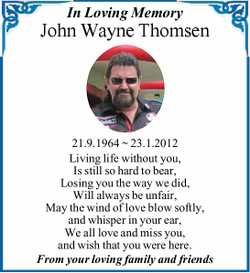 In Loving Memory John Wayne Thomsen 21.9.1964 ~ 23.1.2012 Living life without you, Is still so ha...
