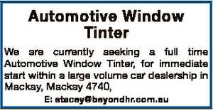 Automotive Window Tinter We are currently seeking a full time Automotive Window Tinter, for immediate start within a large volume car dealership in Mackay, Mackay 4740, E: stacey@beyondhr.com.au