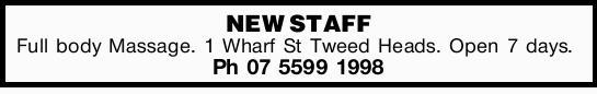 NEW STAFF Full body Massage. 1 Wharf St Tweed Heads. Open 7 days. Ph 07 5599 1998