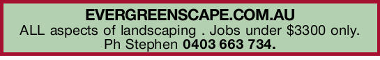 EVERGREENSCAPE.COM.AU   ALL aspects of landscaping .   Jobs under $3300 only.   Ph St...