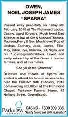 """OWEN, NOEL JOSEPH JAMES """"SPARRA"""" Passed away peacefully on Friday 9th February, 2018 at The Richmond Lodge, Casino. Aged 80 years. Much loved Dad & father-in-law of Kim & Michael Thomas, Pauleen, Perry & Sue. Much loved Pop of Joshua, Zachary, Jack, James, EllieMay, Dillon, Jye, Rhianna, DJ, Nayla, and his 7 great-grandchildren ..."""