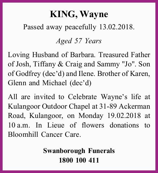 KING, Wayne Passed away peacefully 13.02.2018. Aged 57 Years Loving Husband of Barbara. Treasured...
