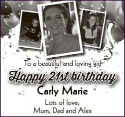 To a beautiful and loving girl Happy 21st birthday Carly Marie Lots of love, Mum, Dad and Alex