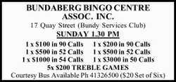 BUNDABERG BINGO CENTRE ASSOC. INC. 17 Quay Street (Bundy Services Club) SUNDAY 1.30 PM 1 x $100 i...