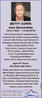 Betty Corfe (nee Seccombe) 12.01.1931 - 13.02.2018 The Corfe family are heartbroken to announce the sudden passing of Betty. Late of Coffs Harbour and formerly of Brooklana. Dearly beloved wife of Peter (dec). Loving mother to Paul, Terry & Anne, Leanne & Lauro and Don & Louise. Adored Nana to ...