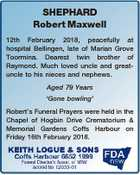SHEPHARD Robert Maxwell 12th February 2018, peacefully at hospital Bellingen, late of Marian Grove Toormina. Dearest twin brother of Raymond. Much loved uncle and greatuncle to his nieces and nephews. Aged 79 Years `Gone bowling' Robert's Funeral Prayers were held in the Chapel of Hogbin Drive Crematorium & Memorial Gardens ...