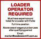 LOADER OPERATOR REQUIRED Must have experince and ticket for a Loader with Forks Full time position Above award wages plus bonuses after qualiflying period Email: marian@wadesawmill.com.au