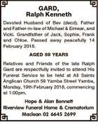 GARD, Ralph Kenneth Devoted Husband of Bev (decd). Father and Father-in-law of Michael & Eimear, and Vicki. Grandfather of Jack, Sophie, Frank and Chloe. Passed away peacefully 14 February 2018. AGED 89 YEARS Relatives and Friends of the late Ralph Gard are respectfully invited to attend His Funeral Service to be ...