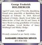 George Frederick HOLZBERGER Aged 87 years. Late of Norville, Bundaberg. Passed away peacefully at Bundaberg Base Hospital on February 10, 2018. Beloved husband of Gladys. Dearly loved father and father-in-law of Paul (dec'd) and Tracey & Steve Wood. Loving grandfather of Courtney and Meaghan. Loved Brother of Darcy Holzberger and ...