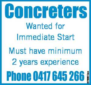 Concreters Wanted for Immediate Start Phone 0417 645 266 6766613aa Must have minimum 2 years experience