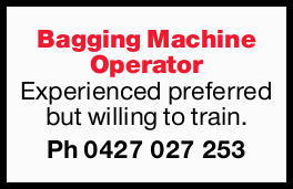 Bagging Machine Operator Experienced preferred but willing to train. Ph 0427027253