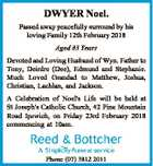 DWYER Noel. Passed away peacefully surround by his loving Family 12th February 2018 Aged 83 Years Devoted and Loving Husband of Wyn. Father to Tony, Deirdre (Dee), Edmund and Stephanie. Much Loved Grandad to Matthew, Joshua, Christian, Lachlan, and Jackson. A Celebration of Noel's Life will be held at ...