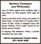 Barbara Thompson (nee Whiteman) Late of Cairns, passed away suddenly after a long illness on 30th January 2018, aged 69 years. Much loved Wife of KC (Dec), and Mother of Mark (Dec). Loving Sister of Lynette, Sisterin-law of Don, Aunty to Margaret (Dec) and Donna. Barbara will be sadly missed ...