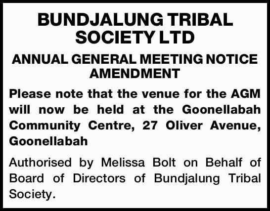 BUNDJALUNG TRIBAL SOCIETY LTD ANNUAL GENERAL MEETING NOTICE AMENDMENT   Please note that the...
